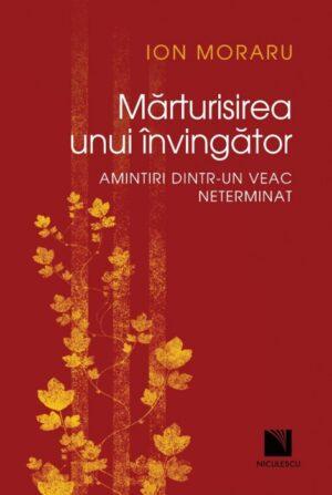 """A aparut volumul """"Mărturisirea unui învingător. Amintiri dintr-un veac neterminat"""", autor Ion Moraru, apărut la Editura Niculescu în septembrie 2021"""